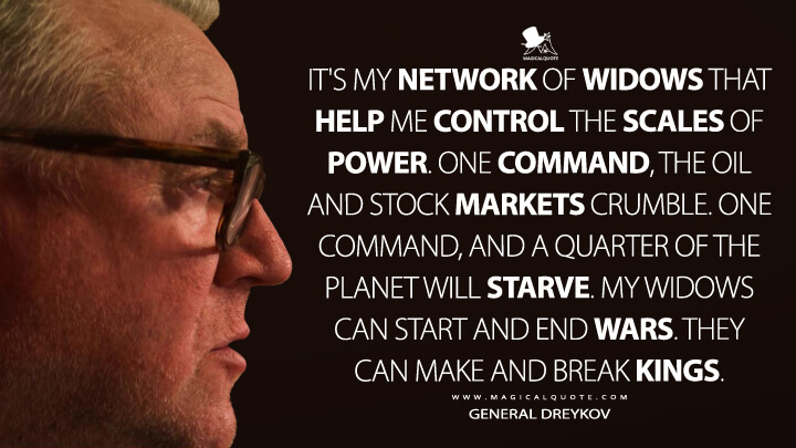 It's my network of widows that help me control the scales of power. One command, the oil and stock markets crumble. One command, and a quarter of the planet will starve. My widows can start and end wars. They can make and break kings. - General Dreykov (Black Widow Quotes)