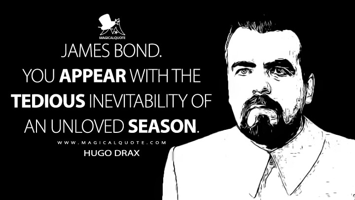 James Bond. You appear with the tedious inevitability of an unloved season. - Hugo Drax (Moonraker Quotes)