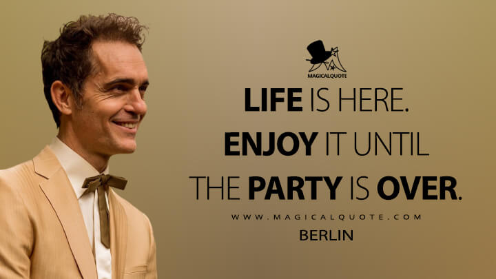 Life is here. Enjoy it until the party is over. - Berlin (Money Heist Quotes)