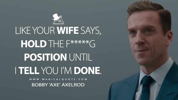 Like your wife says, hold the f*****g position until I tell you I'm done. - Bobby 'Axe' Axelrod (Billions Quotes)