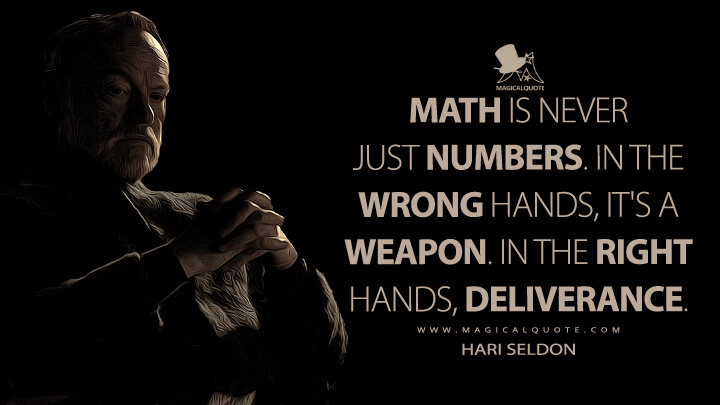 Math is never just numbers. In the wrong hands, it's a weapon. In the right hands, deliverance. - Hari Seldon (Foundation Quotes)