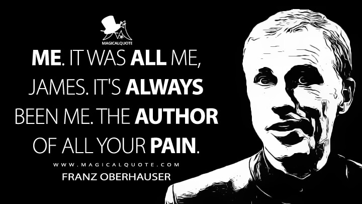 Me. It was all me, James. It's always been me. The author of all your pain. - Franz Oberhauser (Spectre Quotes)