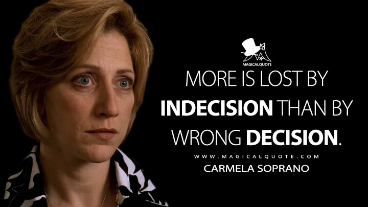 More is lost by indecision than by wrong decision. - Carmela Soprano (The Sopranos Quotes)