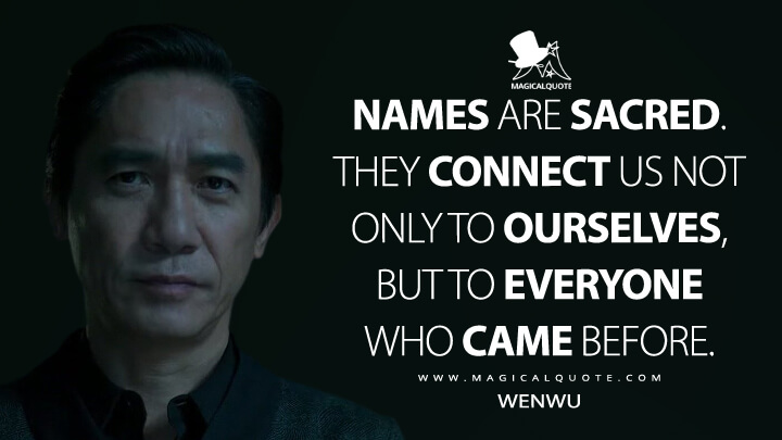 Names are sacred. They connect us not only to ourselves but to everyone who came before. - Wenwu (Shang-Chi and the Legend of the Ten Rings Quotes)