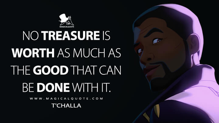 No treasure is worth as much as the good that can be done with it. - T'Challa (What If...? Quotes)