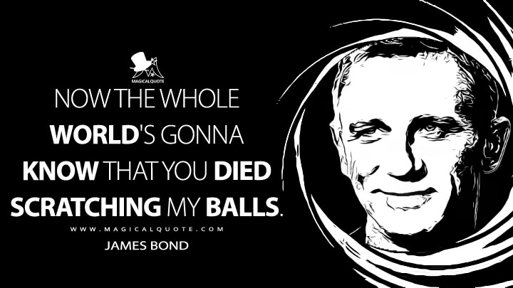 Now the whole world's gonna know that you died scratching my balls. - James Bond (Casino Royale Quotes)