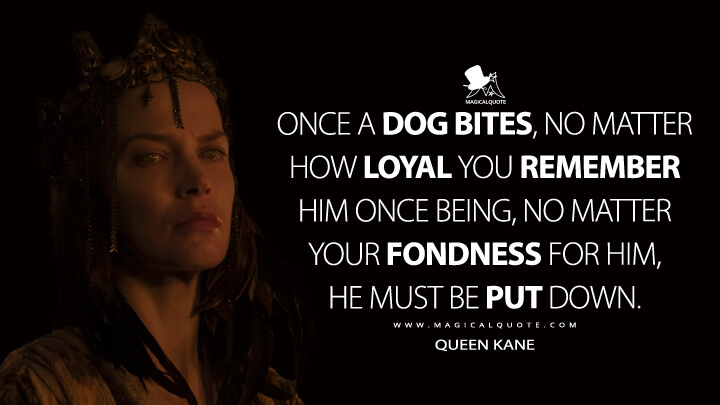 Once a dog bites, no matter how loyal you remember him once being, no matter your fondness for him, he must be put down. - Queen Kane (See Quotes)