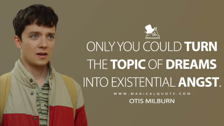 Only you could turn the topic of dreams into existential angst. - Otis Milburn (Sex Education Quotes)