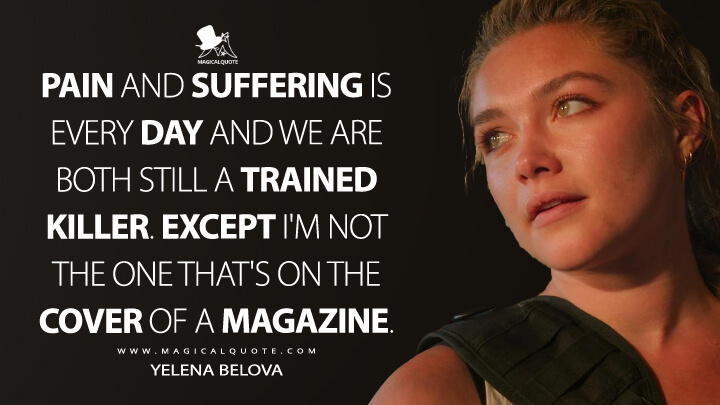 Pain and suffering is every day and we are both still a trained killer. Except I'm not the one that's on the cover of a magazine. - Yelena Belova (Black Widow Quotes)