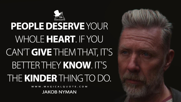 People deserve your whole heart. If you can't give them that, it's better they know. It's the kinder thing to do. - Jakob Nyman (Sex Education Quotes)