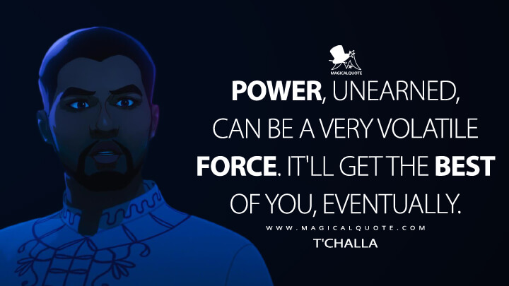 Power, unearned, can be a very volatile force. It'll get the best of you, eventually. - T'Challa (What If...? Quotes)