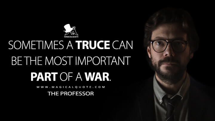 Sometimes a truce can be the most important part of a war. - The Professor (Money Heist Quotes)