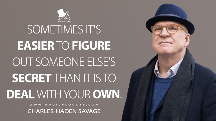 Sometimes it's easier to figure out someone else's secret than it is to deal with your own. - Charles-Haden Savage (Only Murders in the Building Quotes)