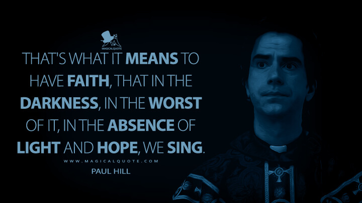 That's what it means to have faith, that in the darkness, in the worst of it, in the absence of light and hope, we sing. - Paul Hill (Midnight Mass Quotes)