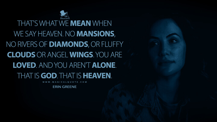 That's what we mean when we say Heaven. No mansions, no rivers of diamonds, or fluffy clouds or angel wings. You are loved. And you aren't alone. That is God. That is Heaven. - Erin Greene (Midnight Mass Quotes)