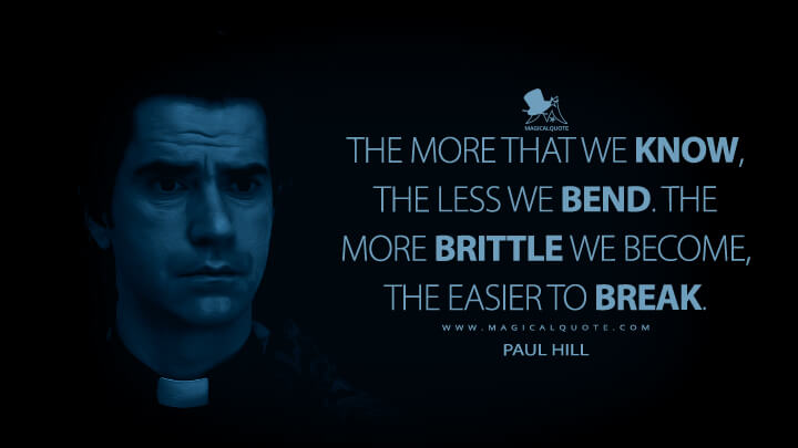 The more that we know, the less we bend. The more brittle we become, the easier to break. - Paul Hill (Midnight Mass Quotes)
