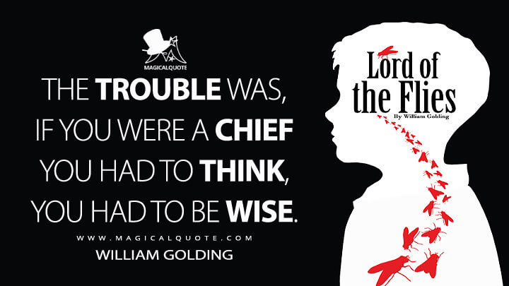 The trouble was, if you were a chief you had to think, you had to be wise. - William Golding (Lord of the Flies Quotes)