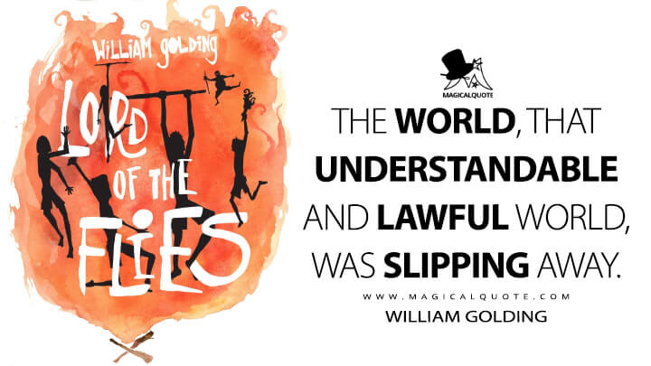 The world, that understandable and lawful world, was slipping away. - William Golding (Lord of the Flies Quotes)
