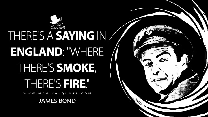 """There's a saying in England: """"Where there's smoke, there's fire."""" - James Bond (From Russia with Love Quotes)"""