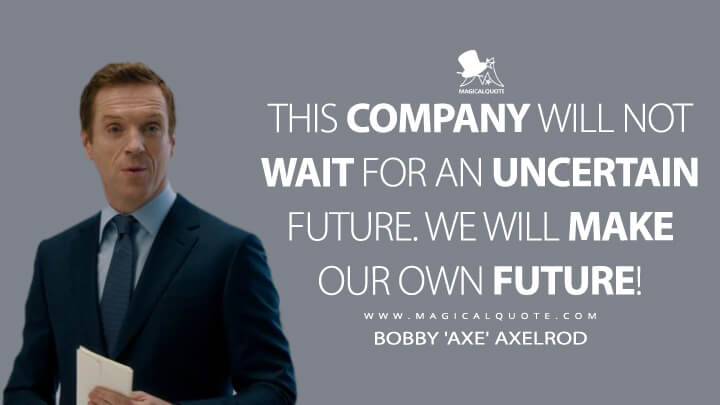 This company will not wait for an uncertain future. We will make our own future! - Bobby 'Axe' Axelrod (Billions Quotes)