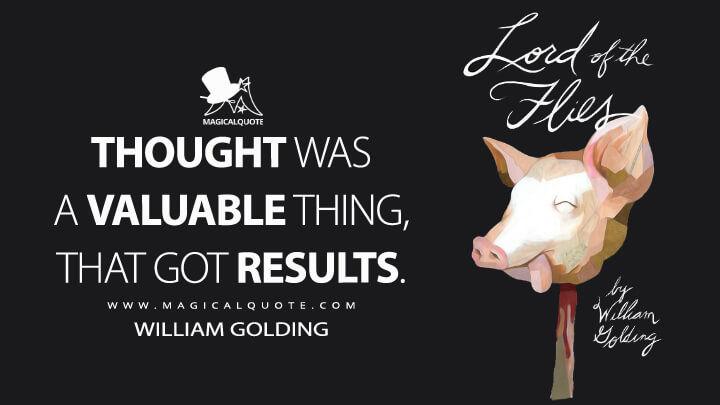 Thought was a valuable thing, that got results. - William Golding (Lord of the Flies Quotes)