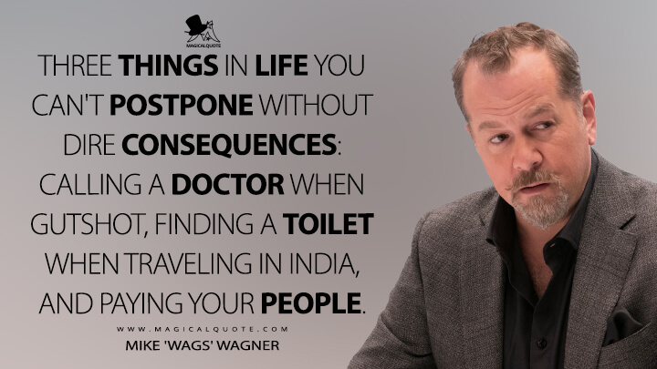 Three things in life you can't postpone without dire consequences: calling a doctor when gutshot, finding a toilet when traveling in India, and paying your people. - Mike 'Wags' Wagner (Billions Quotes)