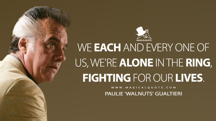 We each and every one of us, we're alone in the ring, fighting for our lives. - Paulie 'Walnuts' Gualtieri (The Sopranos Quotes)