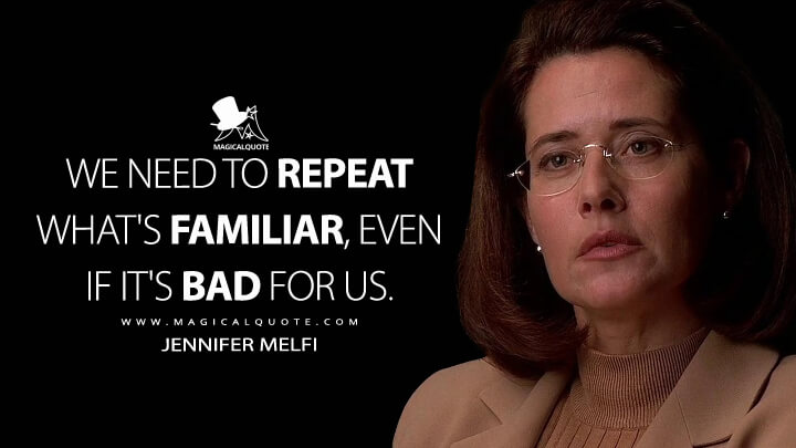 We need to repeat what's familiar, even if it's bad for us. - Jennifer Melfi (The Sopranos Quotes)
