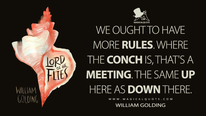 We ought to have more rules. Where the conch is, that's a meeting. The same up here as down there. - William Golding (Lord of the Flies Quotes)