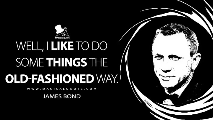 Well, I like to do some things the old-fashioned way. - James Bond (Skyfall Quotes)
