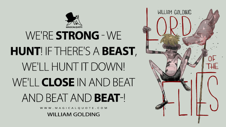 We're strong - we hunt! If there's a beast, we'll hunt it down! We'll close in and beat and beat and beat-! - William Golding (Lord of the Flies Quotes)