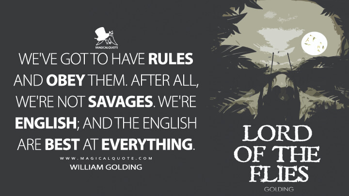 We've got to have rules and obey them. After all, we're not savages. We're English; and the English are best at everything. - William Golding (Lord of the Flies Quotes)