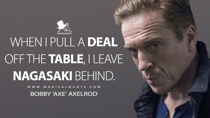 When I pull a deal off the table, I leave Nagasaki behind. - Bobby 'Axe' Axelrod (Billions Quotes)