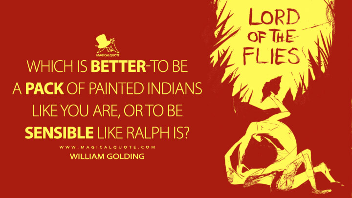 Which is better-to be a pack of painted Indians like you are, or to be sensible like Ralph is? - William Golding (Lord of the Flies Quotes)