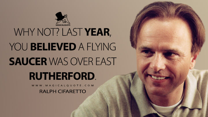 Why not? Last year, you believed a flying saucer was over East Rutherford. - Ralph Cifaretto (The Sopranos Quotes)