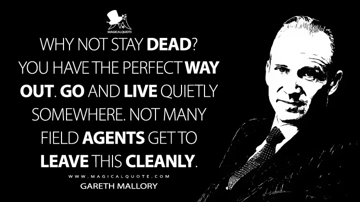 Why not stay dead? You have the perfect way out. Go and live quietly somewhere. Not many field agents get to leave this cleanly. - Gareth Mallory (Skyfall Quotes)