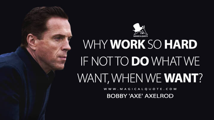 Why work so hard if not to do what we want, when we want? - Bobby 'Axe' Axelrod (Billions Quotes)
