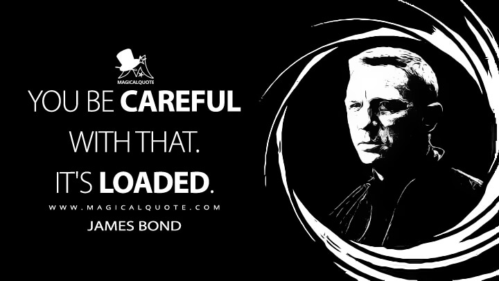 You be careful with that. It's loaded. - James Bond (Spectre Quotes)