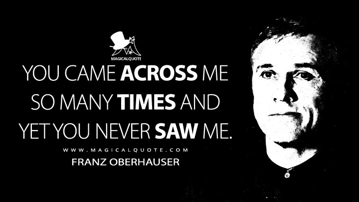 You came across me so many times and yet you never saw me. - Franz Oberhauser (Spectre Quotes)