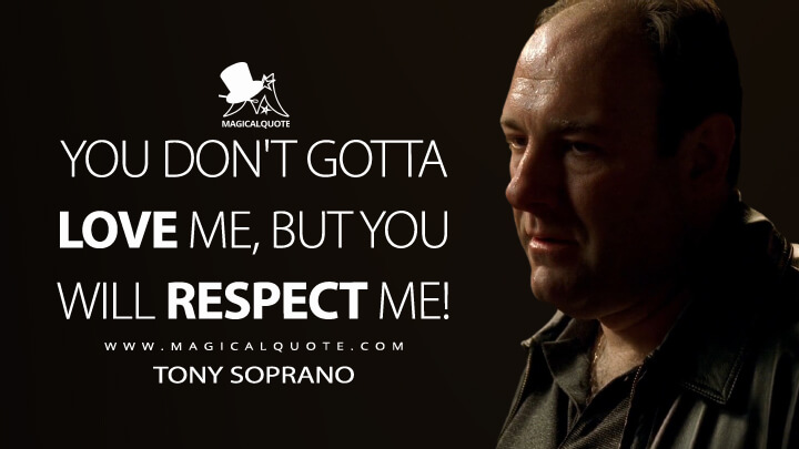 You don't gotta love me, but you will respect me! - Tony Soprano (The Sopranos Quotes)
