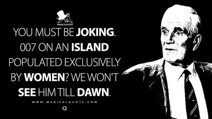 You must be joking. 007 on an island populated exclusively by women? We won't see him till dawn. - Q (Octopussy Quotes)