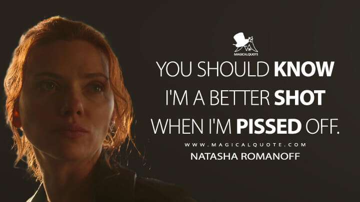 You should know I'm a better shot when I'm pissed off. - Natasha Romanoff (Black Widow Quotes)