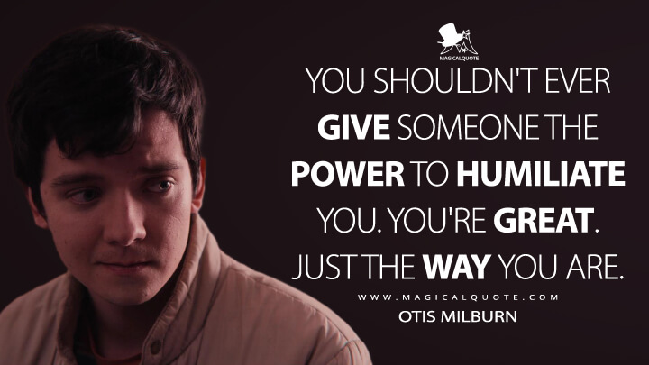 You shouldn't ever give someone the power to humiliate you. You're great. Just the way you are. - Otis Milburn (Sex Education Quotes)