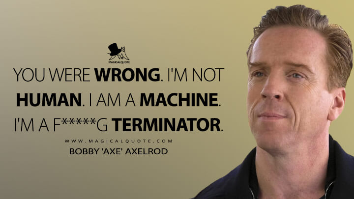 You were wrong. I'm not human. I am a machine. I'm a f*****g Terminator. - Bobby 'Axe' Axelrod (Billions Quotes)