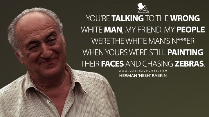 You're talking to the wrong white man, my friend. My people were the white man's n***er when yours were still painting their faces and chasing zebras. - Herman 'Hesh' Rabkin (The Sopranos Quotes)