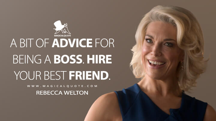 A bit of advice for being a boss. Hire your best friend. - Rebecca Welton (Ted Lasso Quotes)