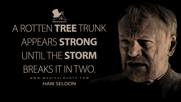 A rotten tree trunk appears strong until the storm breaks it in two. - Hari Seldon (Foundation Quotes)