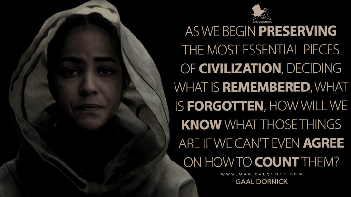 As we begin preserving the most essential pieces of civilization, deciding what is remembered, what is forgotten, how will we know what those things are if we can't even agree on how to count them? - Gaal Dornick (Foundation Quotes)
