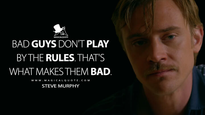 Bad guys don't play by the rules. That's what makes them bad. - Steve Murphy (Narcos Quotes)