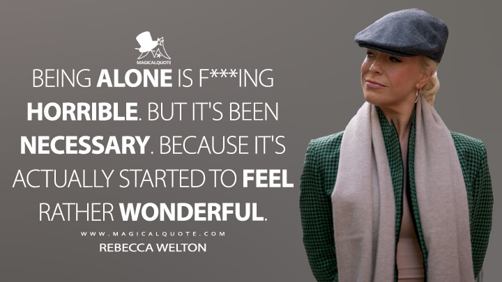 Being alone is f***ing horrible. But it's been necessary. Because it's actually started to feel rather wonderful. - Rebecca Welton (Ted Lasso Quotes)
